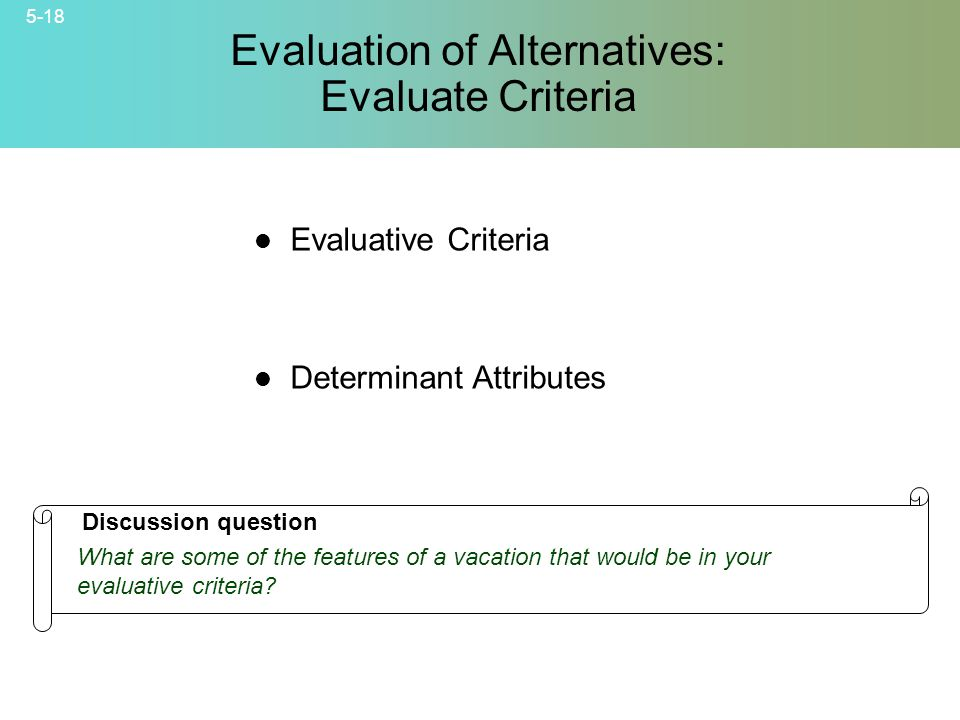 5-18 © 2007 McGraw-Hill Companies, Inc., McGraw-Hill/Irwin Evaluation of Alternatives: Evaluate Criteria Evaluative Criteria Determinant Attributes Discussion question What are some of the features of a vacation that would be in your evaluative criteria?