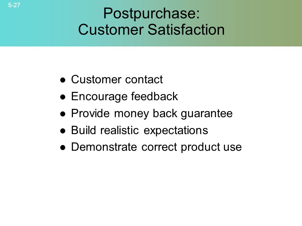 5-27 © 2007 McGraw-Hill Companies, Inc., McGraw-Hill/Irwin Postpurchase: Customer Satisfaction Customer contact Encourage feedback Provide money back guarantee Build realistic expectations Demonstrate correct product use