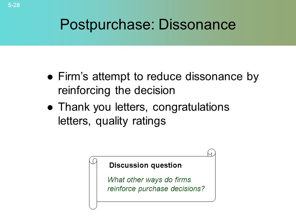 5-28 © 2007 McGraw-Hill Companies, Inc., McGraw-Hill/Irwin Postpurchase: Dissonance Firms attempt to reduce dissonance by reinforcing the decision Thank you letters, congratulations letters, quality ratings Discussion question What other ways do firms reinforce purchase decisions?