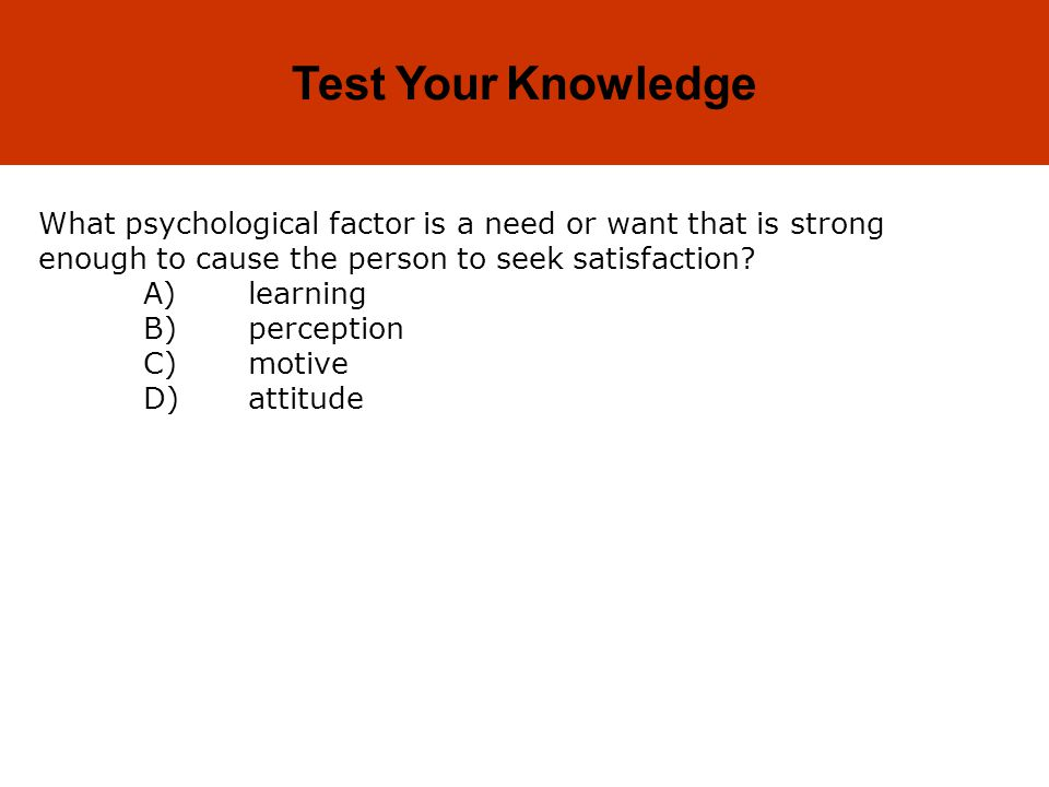 5-33 Test Your Knowledge What psychological factor is a need or want that is strong enough to cause the person to seek satisfaction.