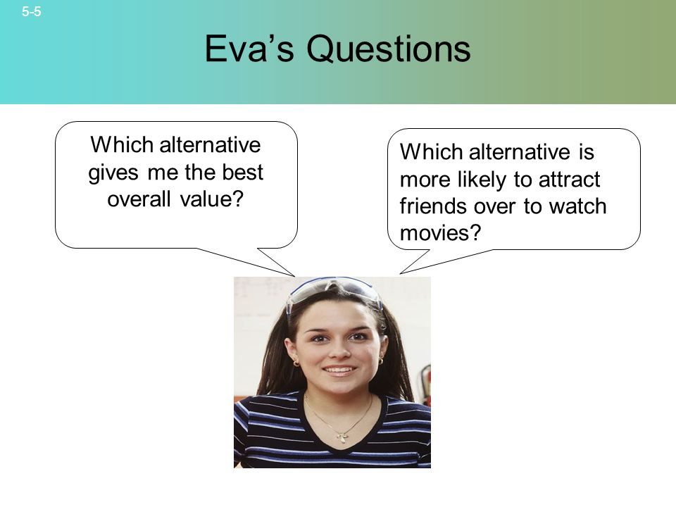 5-5 © 2007 McGraw-Hill Companies, Inc., McGraw-Hill/Irwin Evas Questions Which alternative is more likely to attract friends over to watch movies.