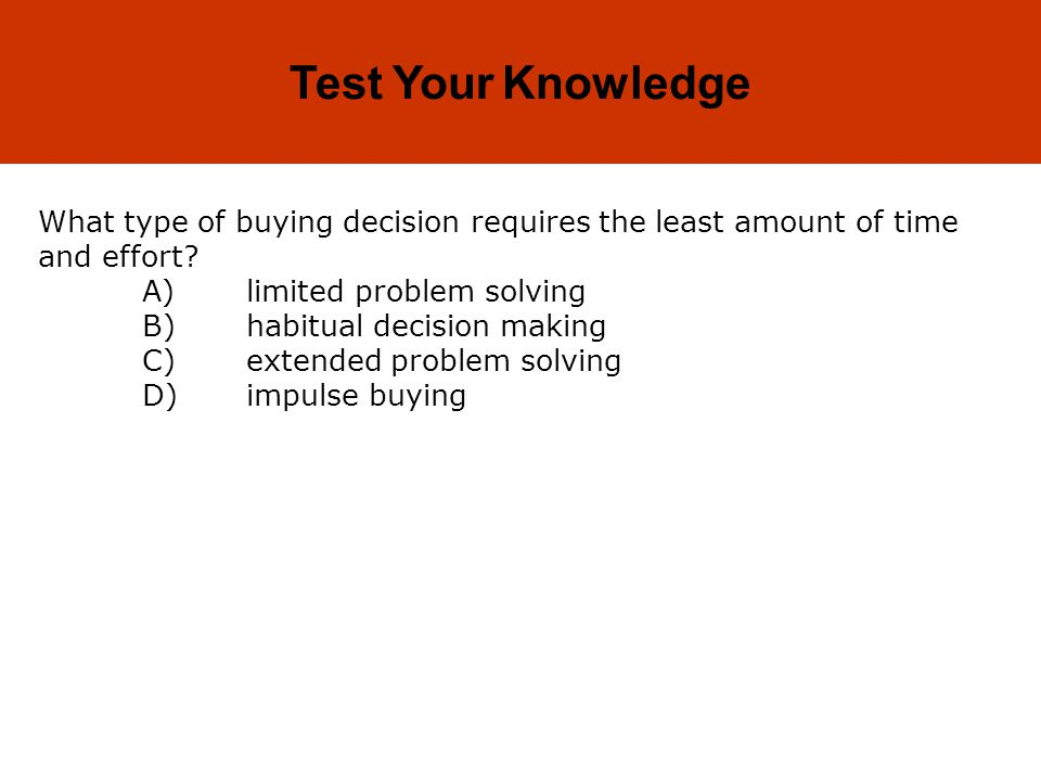 5-9 Test Your Knowledge What type of buying decision requires the least amount of time and effort.
