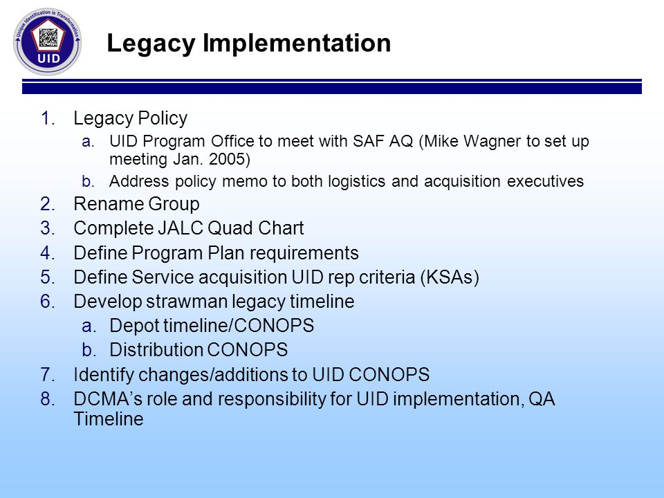 Legacy Implementation 1.Legacy Policy a.UID Program Office to meet with SAF AQ (Mike Wagner to set up meeting Jan.