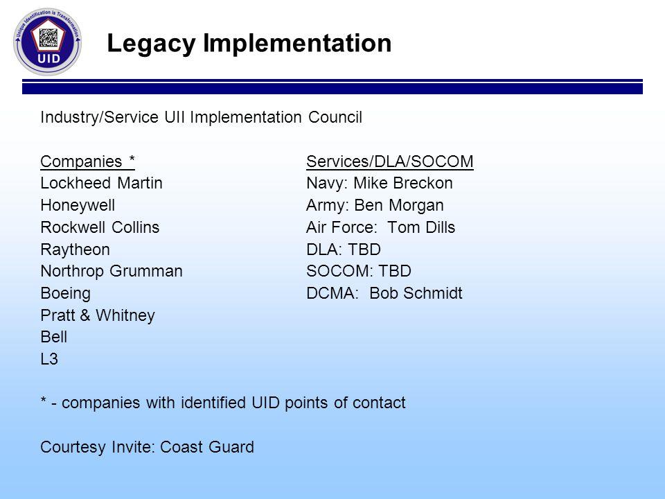 Legacy Implementation Industry/Service UII Implementation Council Companies *Services/DLA/SOCOM Lockheed MartinNavy: Mike Breckon HoneywellArmy: Ben M