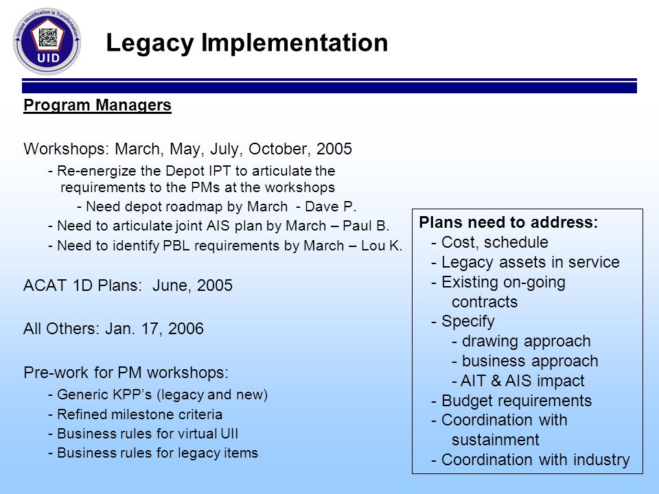 Legacy Implementation Program Managers Workshops: March, May, July, October, 2005 - Re-energize the Depot IPT to articulate the requirements to the PMs at the workshops - Need depot roadmap by March - Dave P.