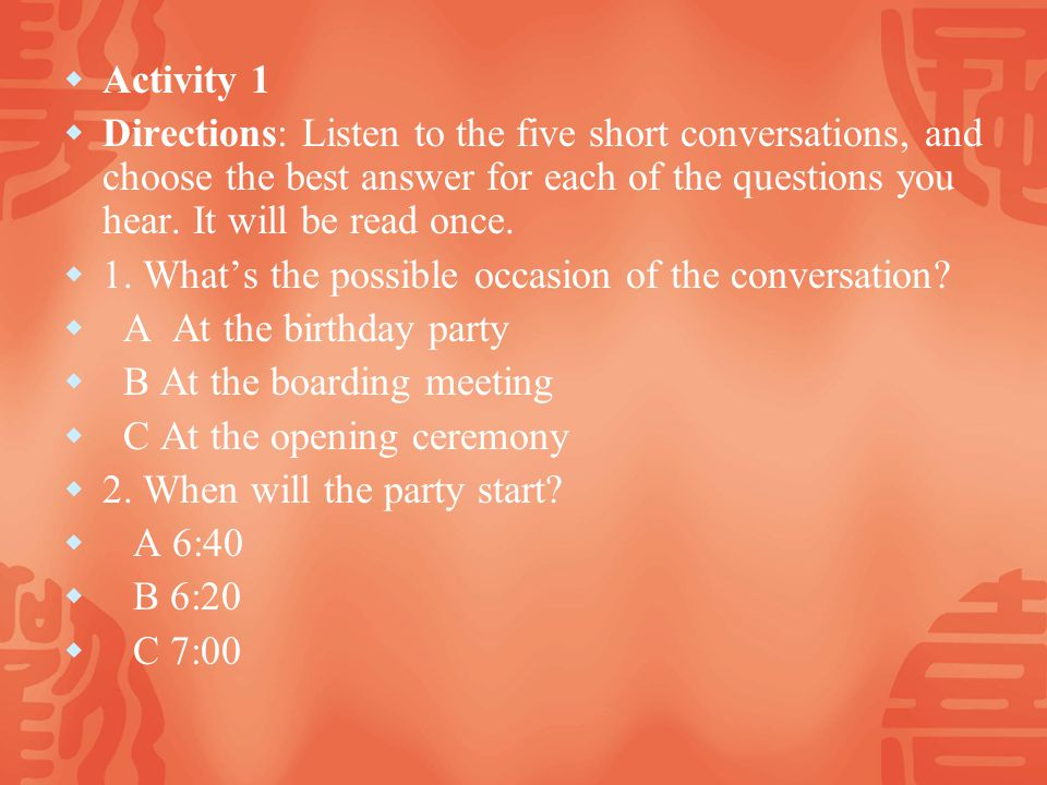 Activity 1 Directions: Listen to the five short conversations, and choose the best answer for each of the questions you hear.