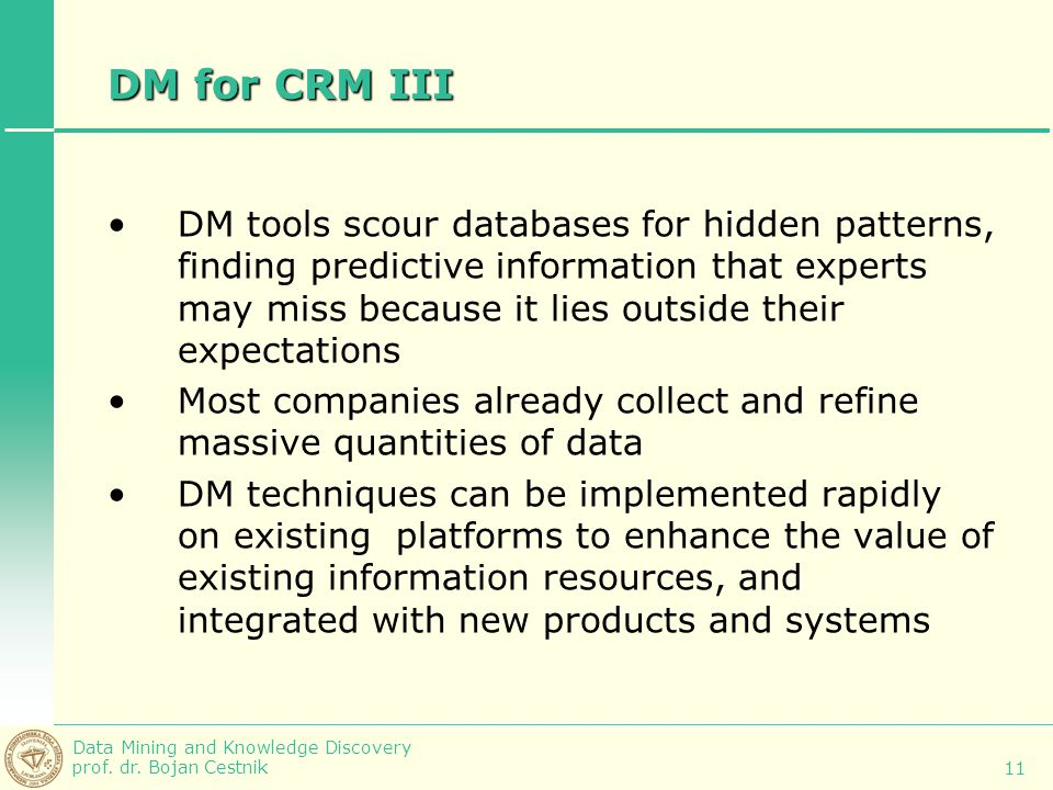 Data Mining and Knowledge Discovery prof. dr. Bojan Cestnik 11 DM for CRM III DM tools scour databases for hidden patterns, finding predictive informa