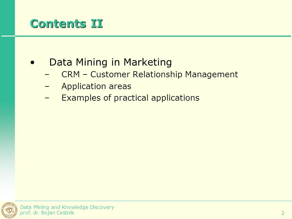 Data Mining and Knowledge Discovery prof. dr. Bojan Cestnik 2 Contents II Data Mining in Marketing –CRM – Customer Relationship Management –Applicatio