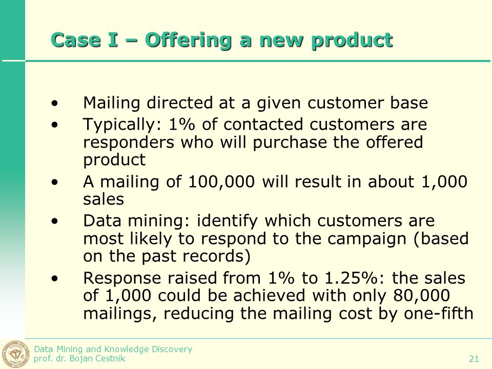 Data Mining and Knowledge Discovery prof. dr. Bojan Cestnik 21 Case I – Offering a new product Mailing directed at a given customer base Typically: 1%