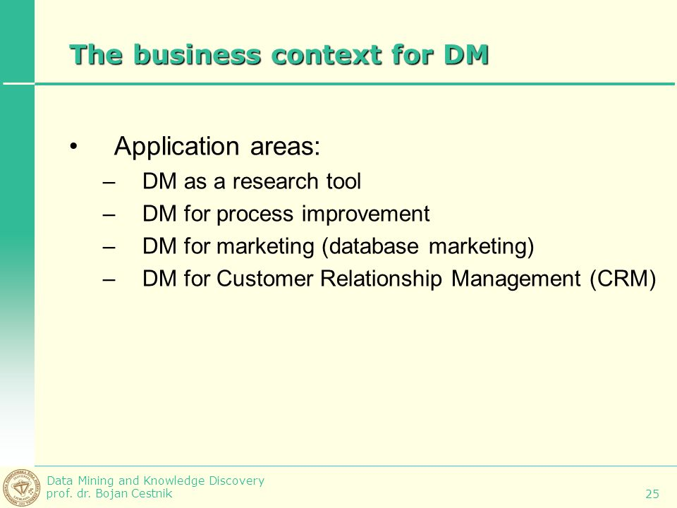 Data Mining and Knowledge Discovery prof. dr. Bojan Cestnik 25 The business context for DM Application areas: –DM as a research tool –DM for process i