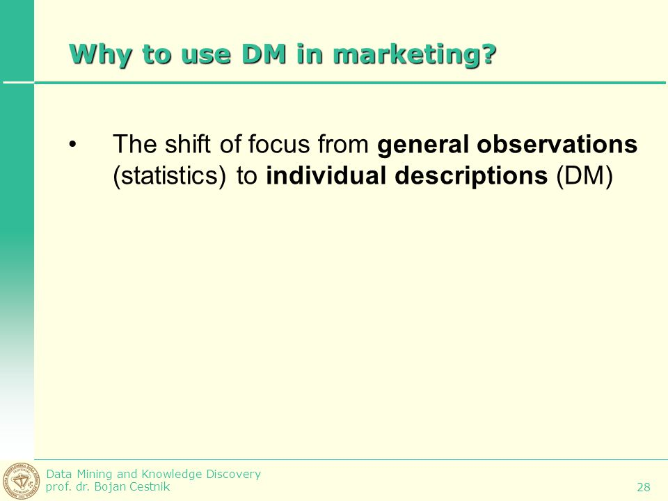 Data Mining and Knowledge Discovery prof. dr. Bojan Cestnik 28 Why to use DM in marketing? The shift of focus from general observations (statistics) t