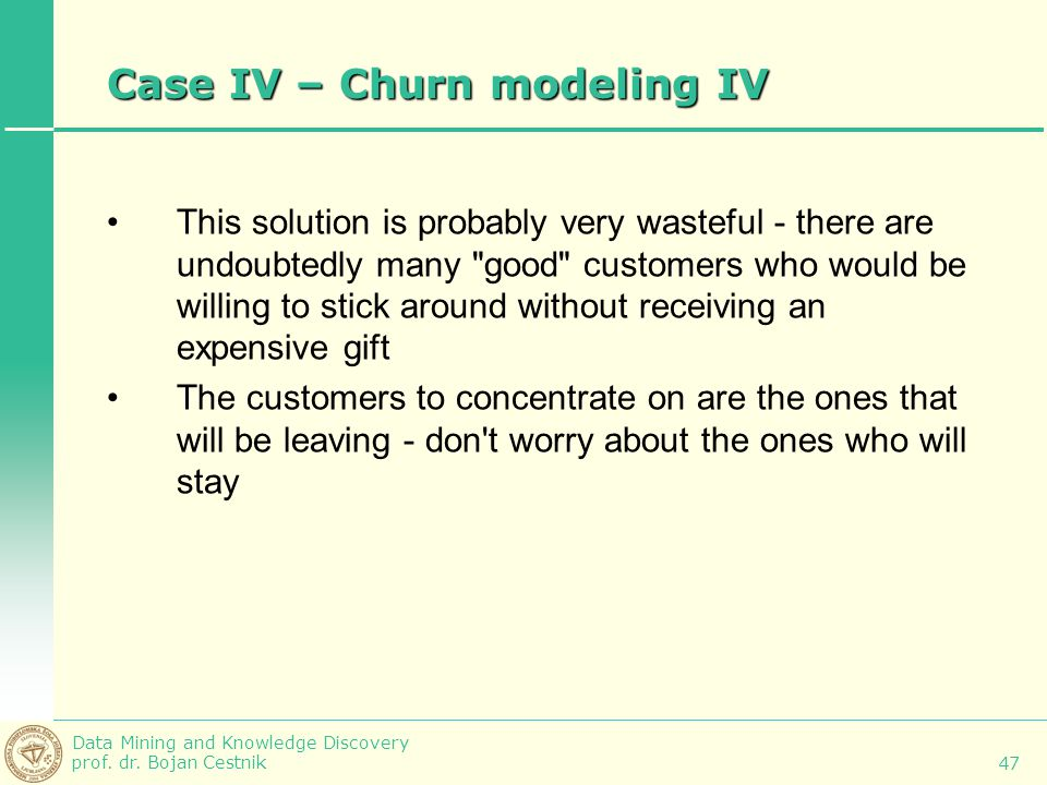 Data Mining and Knowledge Discovery prof. dr. Bojan Cestnik 47 Case IV – Churn modeling IV This solution is probably very wasteful - there are undoubt