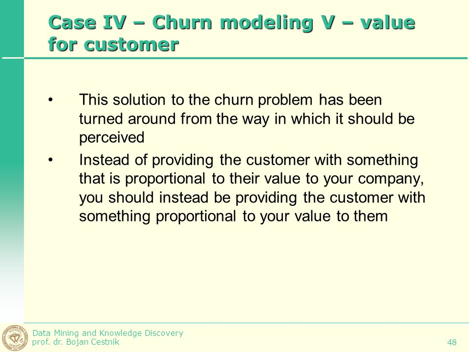 Data Mining and Knowledge Discovery prof. dr. Bojan Cestnik 48 Case IV – Churn modeling V – value for customer This solution to the churn problem has