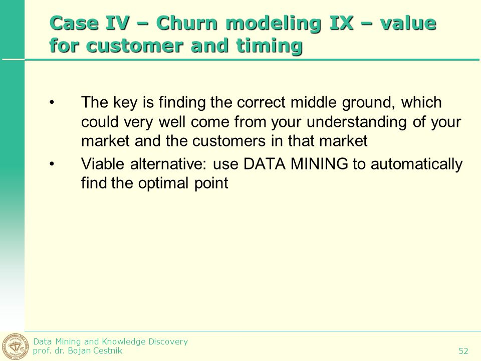 Data Mining and Knowledge Discovery prof. dr. Bojan Cestnik 52 Case IV – Churn modeling IX – value for customer and timing The key is finding the corr