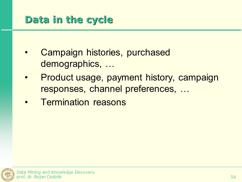 Data Mining and Knowledge Discovery prof. dr. Bojan Cestnik 54 Data in the cycle Campaign histories, purchased demographics, … Product usage, payment