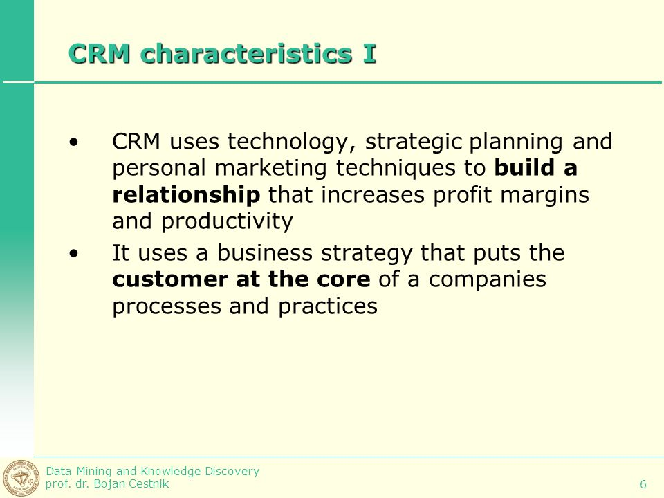 Data Mining and Knowledge Discovery prof. dr. Bojan Cestnik 6 CRM characteristics I CRM uses technology, strategic planning and personal marketing tec
