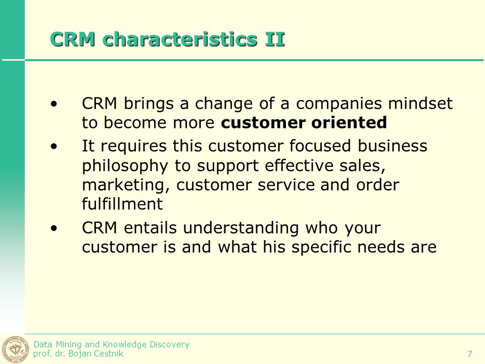 Data Mining and Knowledge Discovery prof. dr. Bojan Cestnik 7 CRM characteristics II CRM brings a change of a companies mindset to become more custome