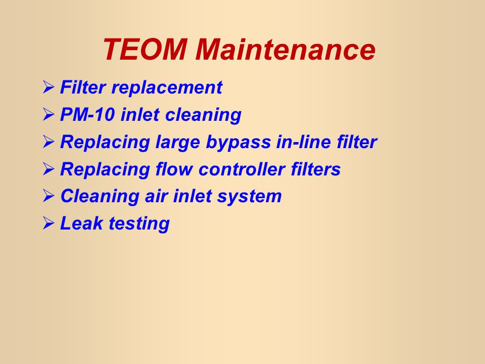 TEOM Maintenance Filter replacement PM-10 inlet cleaning Replacing large bypass in-line filter Replacing flow controller filters Cleaning air inlet system Leak testing