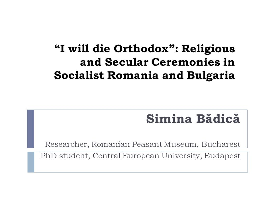 I will die Orthodox: Religious and Secular Ceremonies in Socialist Romania and Bulgaria Simina B ă dic ă Researcher, Romanian Peasant Museum, Bucharest PhD student, Central European University, Budapest