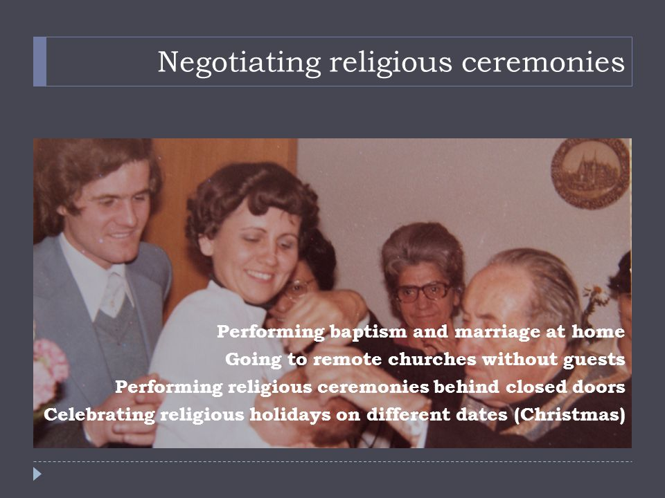 Negotiating religious ceremonies Performing baptism and marriage at home Going to remote churches without guests Performing religious ceremonies behind closed doors Celebrating religious holidays on different dates (Christmas)