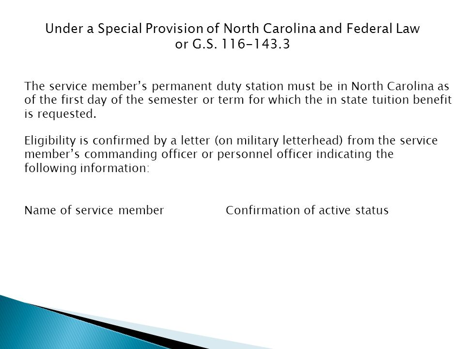 Under a Special Provision of North Carolina and Federal Law or G.S. 116-143.3 The service members permanent duty station must be in North Carolina as