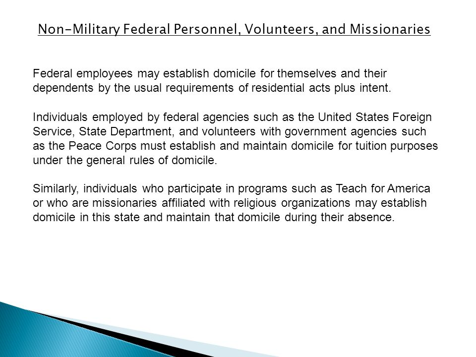 Non-Military Federal Personnel, Volunteers, and Missionaries Federal employees may establish domicile for themselves and their dependents by the usual