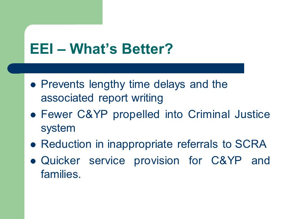 EEI – Whats Better? Prevents lengthy time delays and the associated report writing Fewer C&YP propelled into Criminal Justice system Reduction in inap