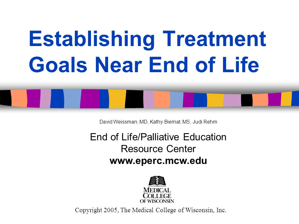 Establishing Treatment Goals Near End of Life Copyright 2005, The Medical College of Wisconsin, Inc.