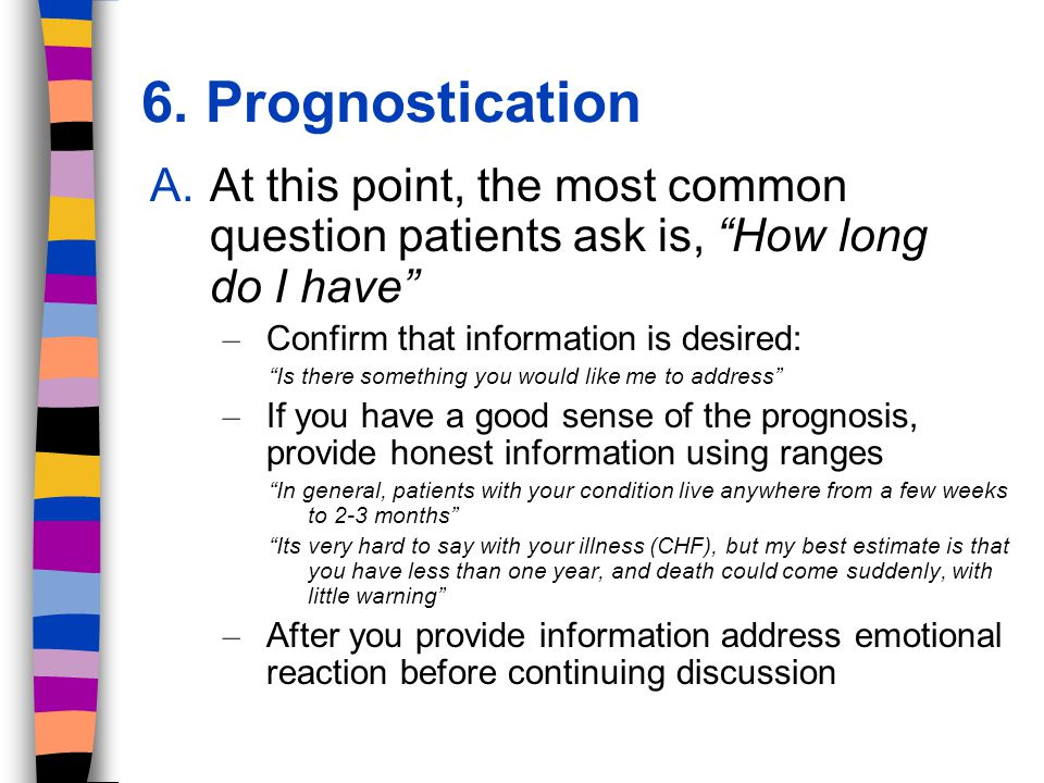 6. Prognostication A.At this point, the most common question patients ask is, How long do I have – Confirm that information is desired: Is there somet
