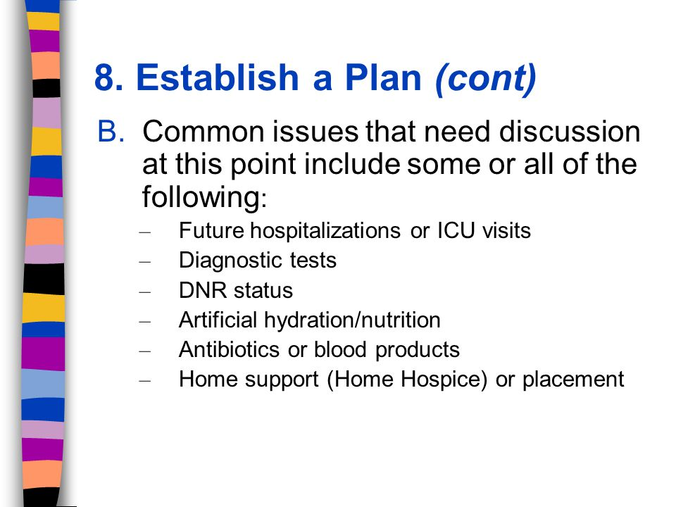 8. Establish a Plan (cont) B.Common issues that need discussion at this point include some or all of the following : – Future hospitalizations or ICU