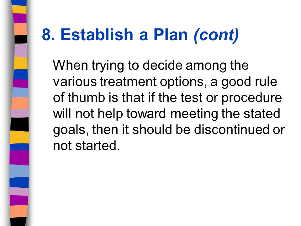 When trying to decide among the various treatment options, a good rule of thumb is that if the test or procedure will not help toward meeting the stated goals, then it should be discontinued or not started.