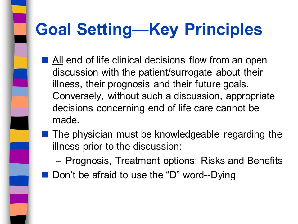 Goal SettingKey Principles All end of life clinical decisions flow from an open discussion with the patient/surrogate about their illness, their prognosis and their future goals.