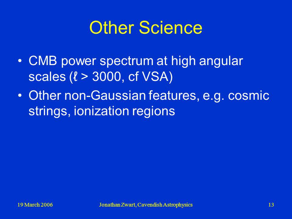 19 March 2006Jonathan Zwart, Cavendish Astrophysics13 Other Science CMB power spectrum at high angular scales ( > 3000, cf VSA) Other non-Gaussian fea