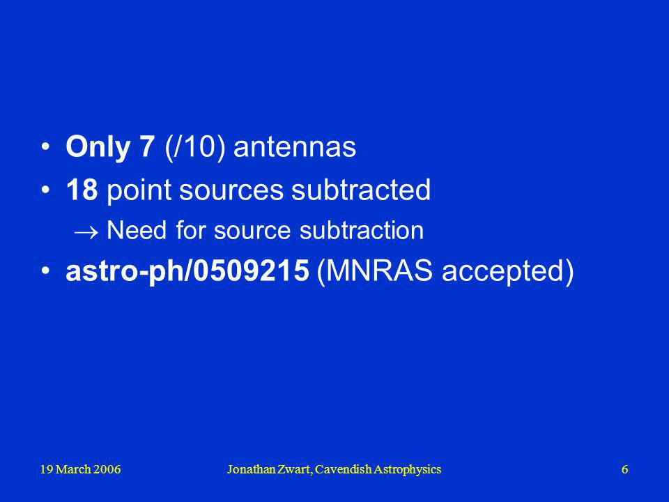 19 March 2006Jonathan Zwart, Cavendish Astrophysics6 Only 7 (/10) antennas 18 point sources subtracted Need for source subtraction astro-ph/0509215 (M