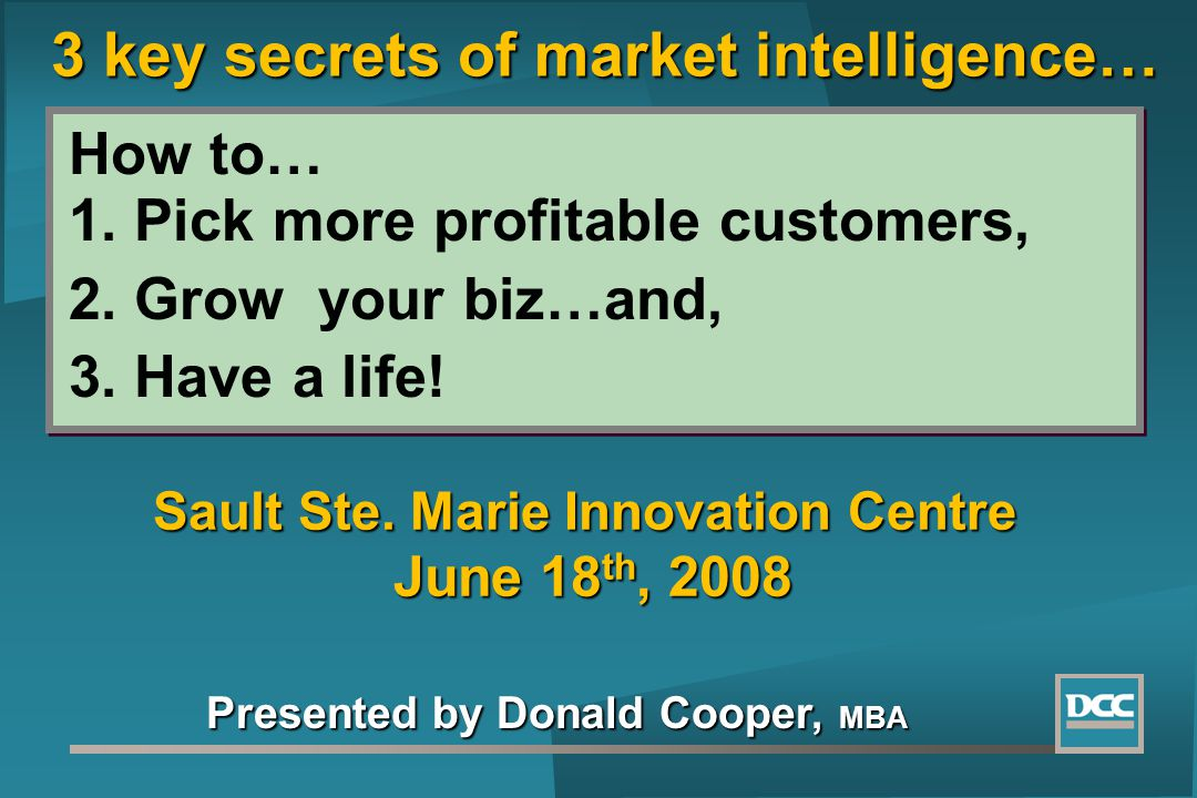 How to… 1. Pick more profitable customers, 2. Grow your biz…and, 3. Have a life! Presented by Donald Cooper, MBA Sault Ste. Marie Innovation Centre Ju