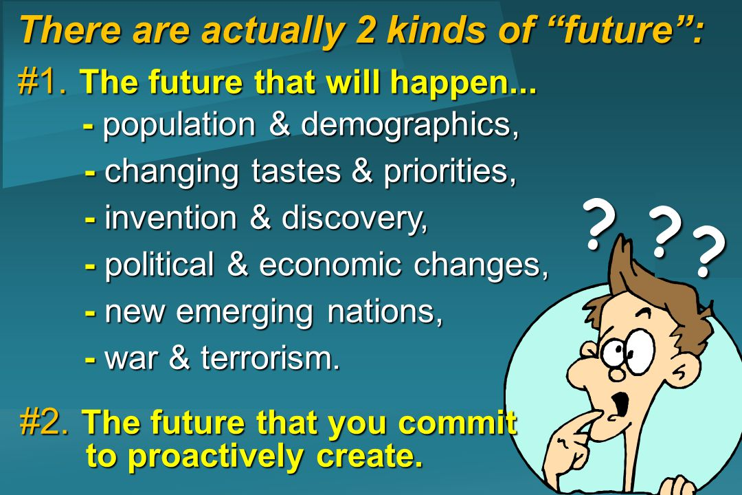 There are actually 2 kinds of future: ? ? ? #1. The future that will happen... - population & demographics, - population & demographics, - changing ta