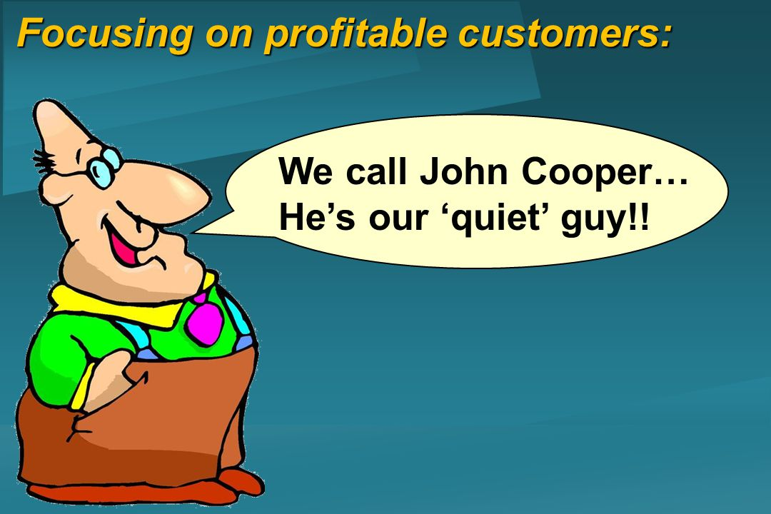 Focusing on profitable customers: We call John Cooper… Hes our quiet guy!!