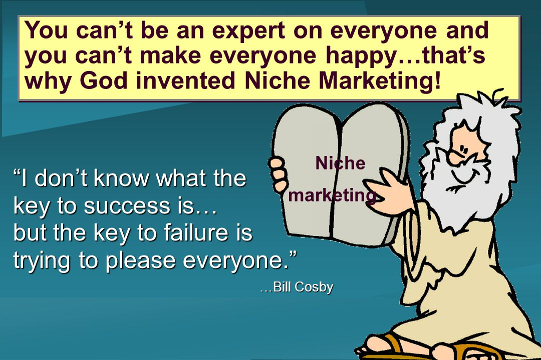 You cant be an expert on everyone and you cant make everyone happy…thats why God invented Niche Marketing! Niche marketing I dont know what the key to