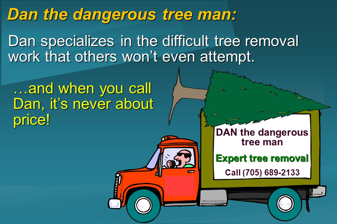 Dan the dangerous tree man: DAN the dangerous tree man Call (705) 689-2133 Expert tree removal Dan specializes in the difficult tree removal work that others wont even attempt.