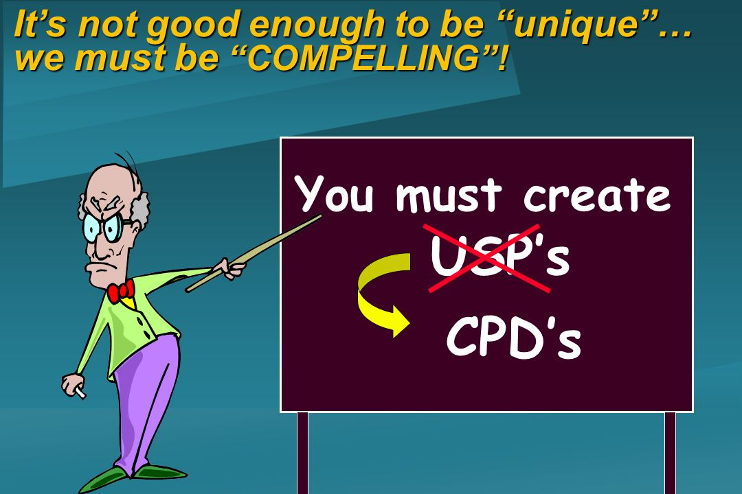 You must create USPs Its not good enough to be unique… we must be COMPELLING! CPDs