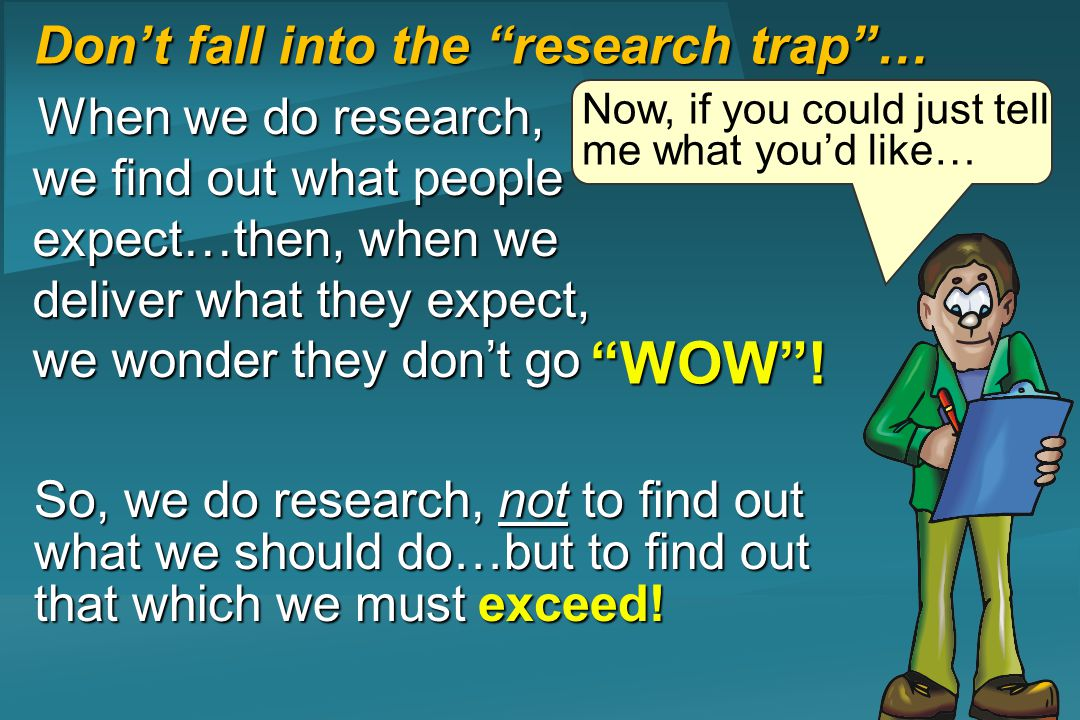 Dont fall into the research trap… When we do research, we find out what people expect…then, when we deliver what they expect, we wonder they dont go Now, if you could just tell me what youd like… WOW.