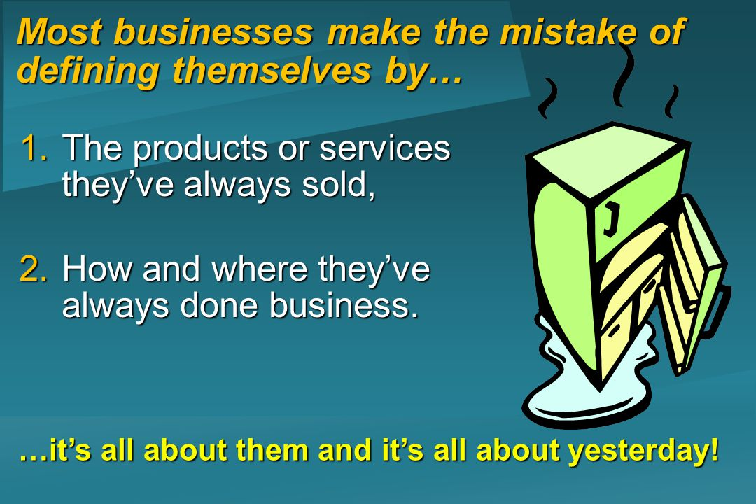 Most businesses make the mistake of defining themselves by… 1.The products or services theyve always sold, 2.How and where theyve always done business