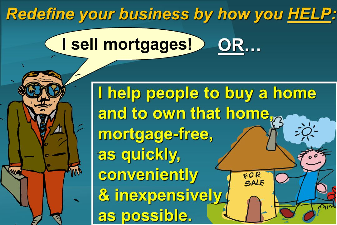 Redefine your business by how you HELP: I sell mortgages! OR… I help people to buy a home and to own that home, mortgage-free, as quickly, convenientl