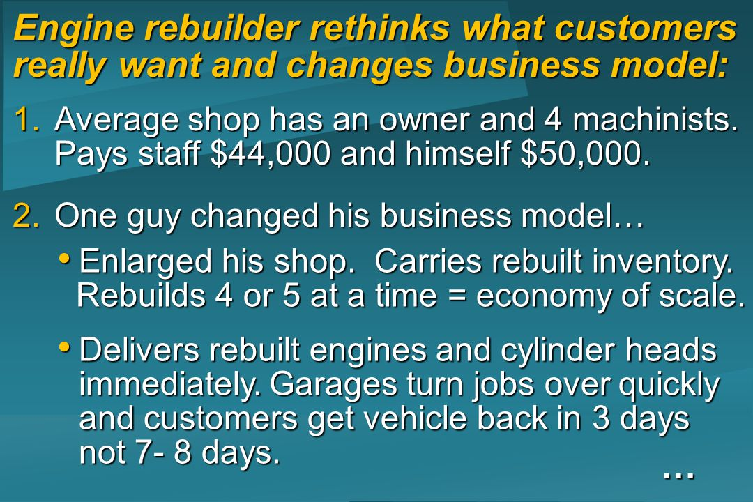 Engine rebuilder rethinks what customers really want and changes business model: 1.Average shop has an owner and 4 machinists.