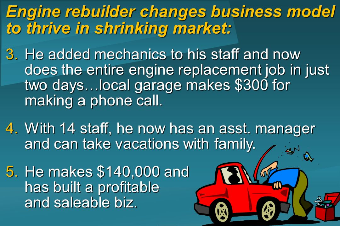 3.He added mechanics to his staff and now does the entire engine replacement job in just two days…local garage makes $300 for making a phone call.