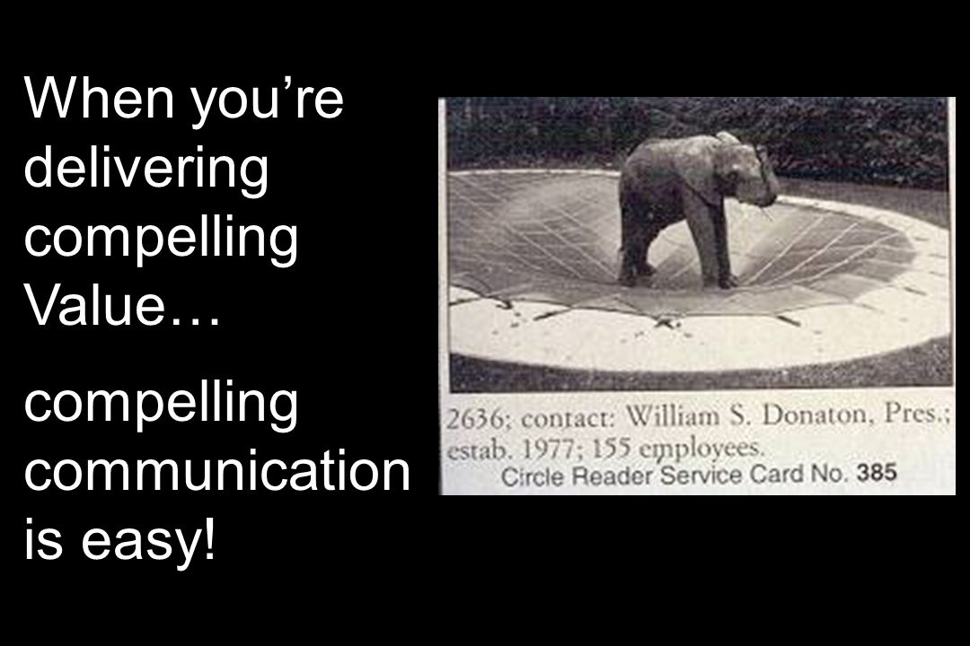 When youre delivering compelling Value… compelling communication is easy!