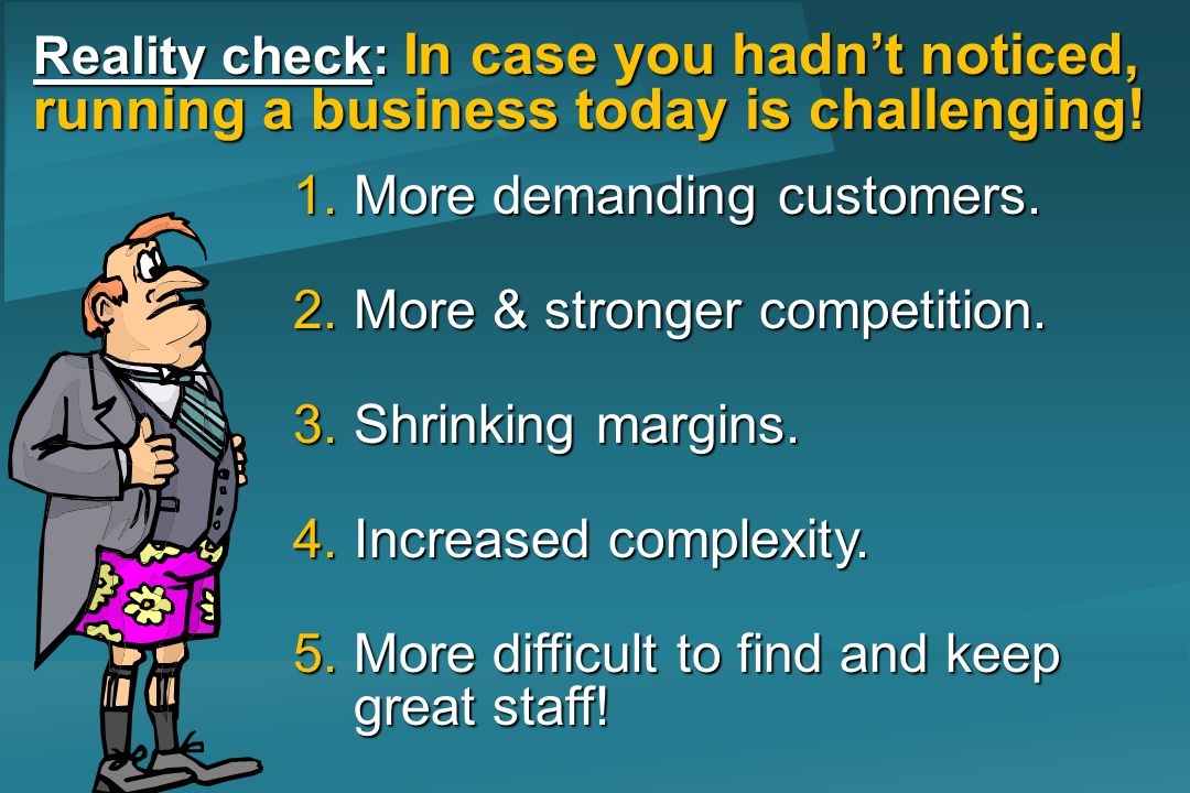 Reality check: In case you hadnt noticed, running a business today is challenging! 1.More demanding customers. 2.More & stronger competition. 3.Shrink