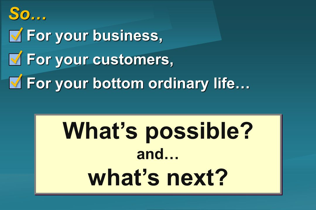 So… For your business, For your business, For your customers, For your customers, For your bottom ordinary life… For your bottom ordinary life… Whats possible.