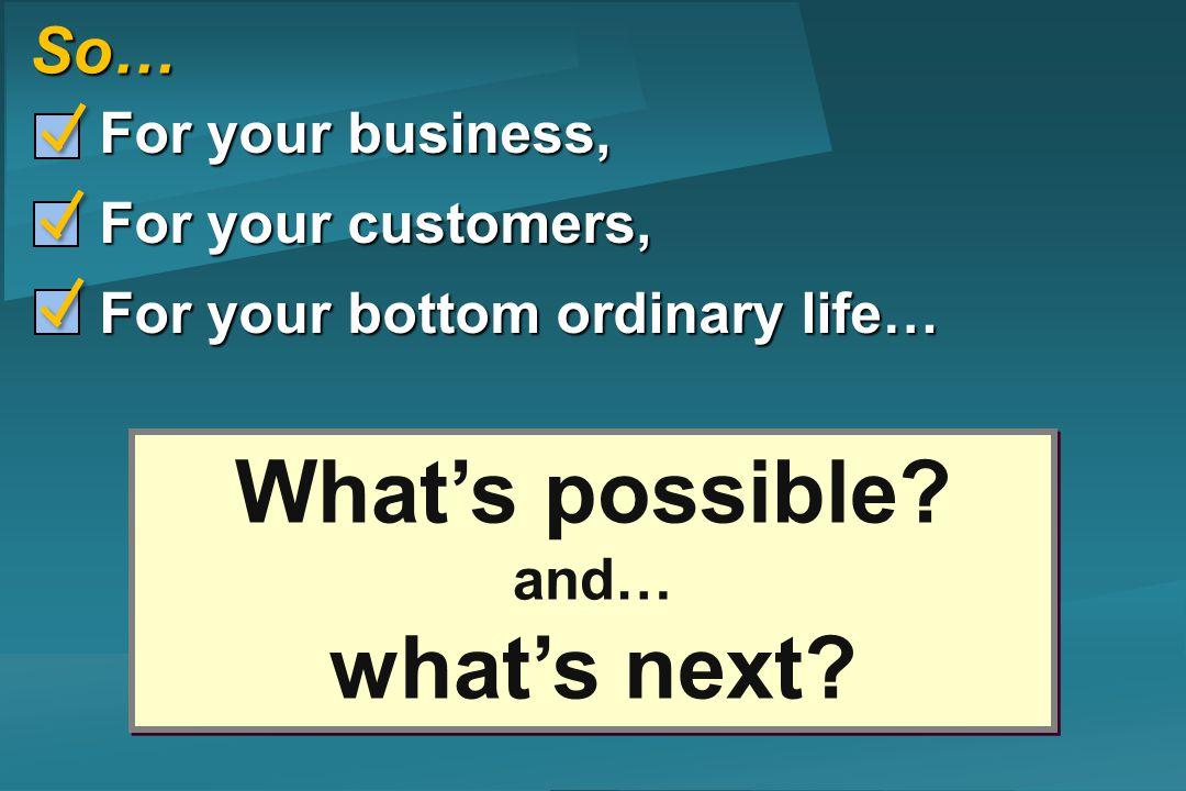 So… For your business, For your business, For your customers, For your customers, For your bottom ordinary life… For your bottom ordinary life… Whats