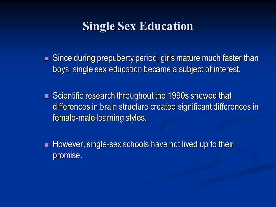 Single Sex Education Since during prepuberty period, girls mature much faster than boys, single sex education became a subject of interest. Since duri